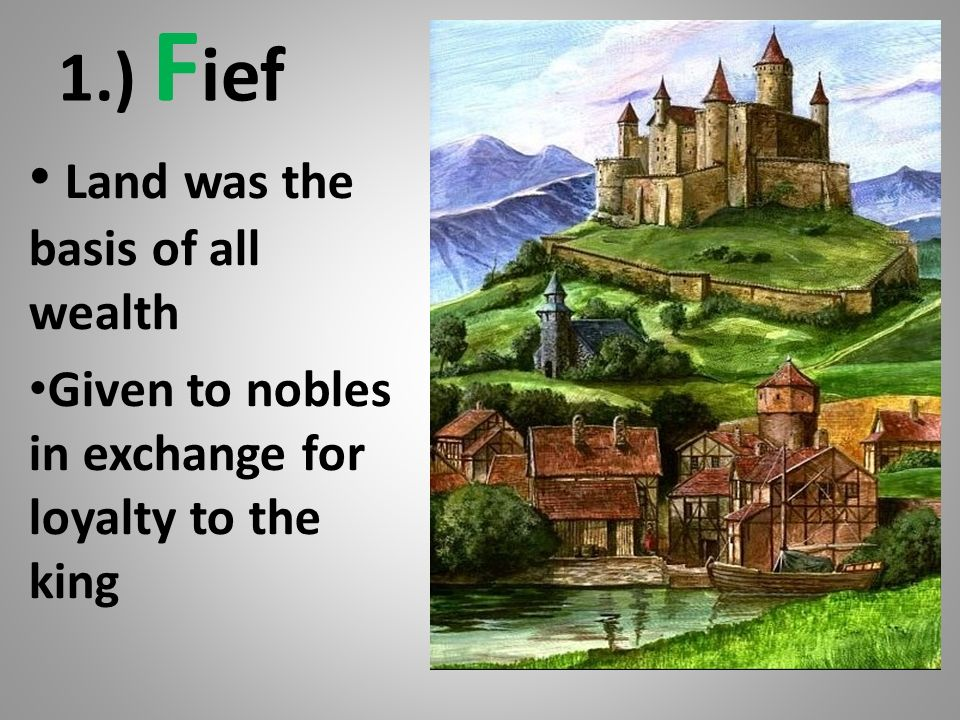 1.) F ief Land was the basis of all wealth Given to nobles in exchange for loyalty to the king