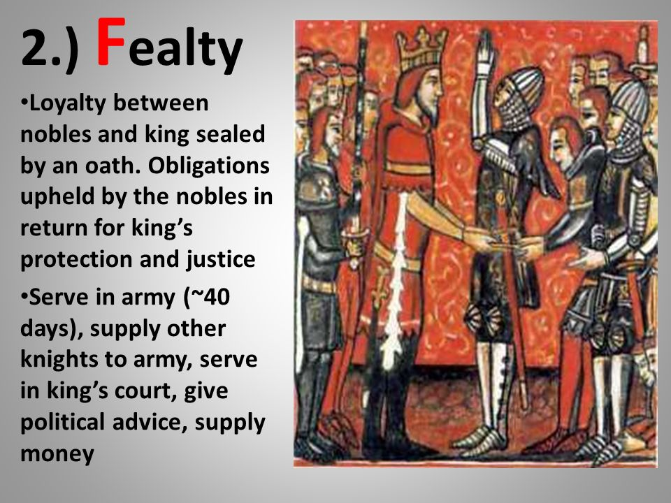 2.) F ealty Loyalty between nobles and king sealed by an oath. Obligations upheld by the nobles in return for kings protection and justice Serve in ar