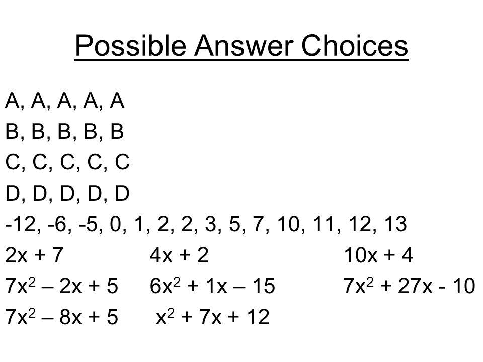 Possible Answer Choices A, A, A, A, A B, B, B, B, B C, C, C, C, C D, D, D, D, D -12, -6, -5, 0, 1, 2, 2, 3, 5, 7, 10, 11, 12, 13 2x + 74x + 210x + 4 7