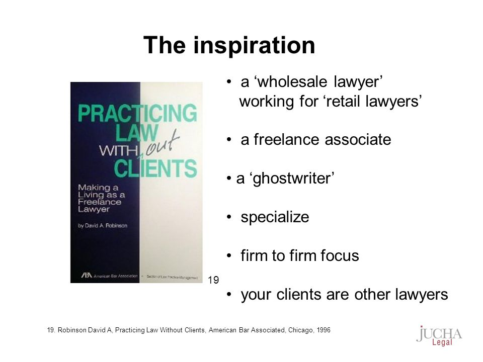 a wholesale lawyer working for retail lawyers a freelance associate a ghostwriter specialize firm to firm focus your clients are other lawyers The inspiration 19 19.
