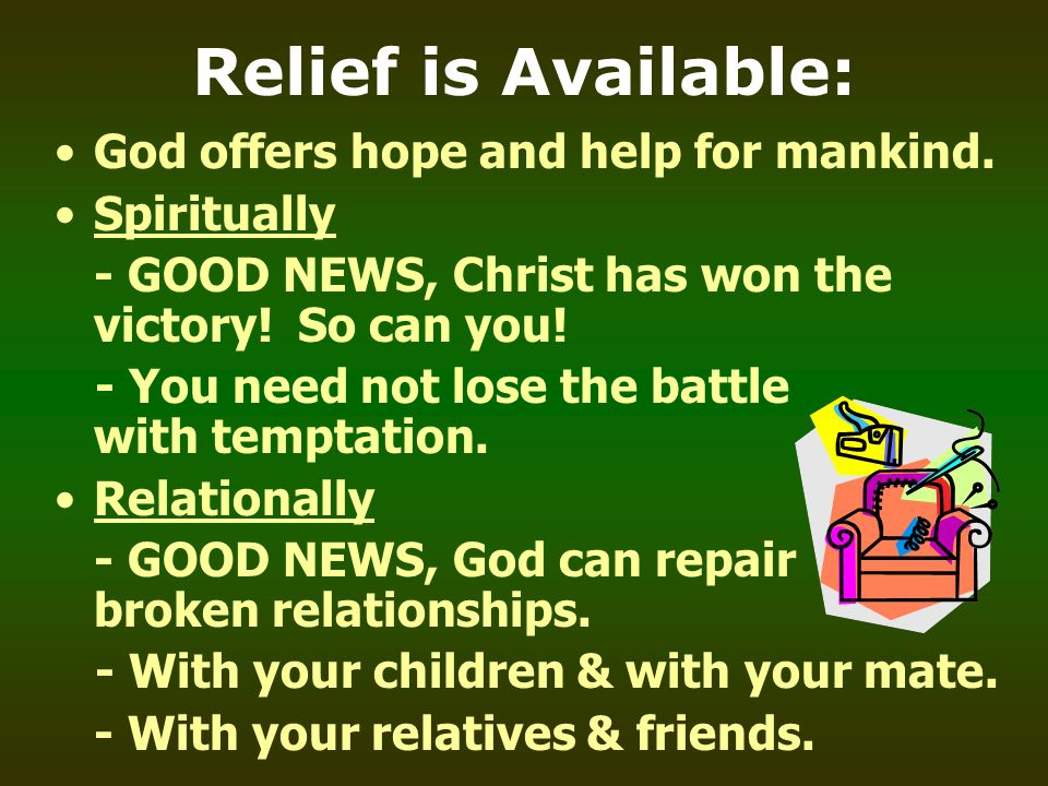 Relief is Available: God offers hope and help for mankind. Spiritually - GOOD NEWS, Christ has won the victory! So can you! - You need not lose the ba