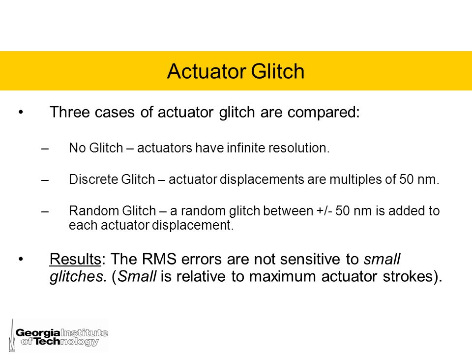 Actuator Glitch Three cases of actuator glitch are compared: –No Glitch – actuators have infinite resolution. –Discrete Glitch – actuator displacement