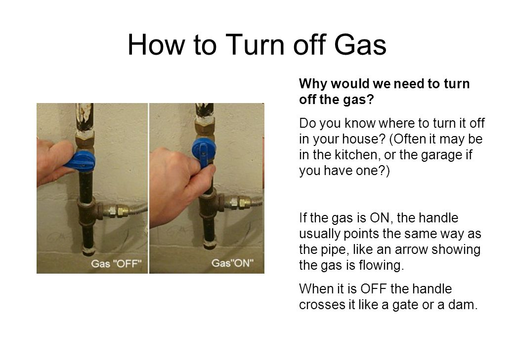 How to Turn off Gas Why would we need to turn off the gas? Do you know where to turn it off in your house? (Often it may be in the kitchen, or the gar
