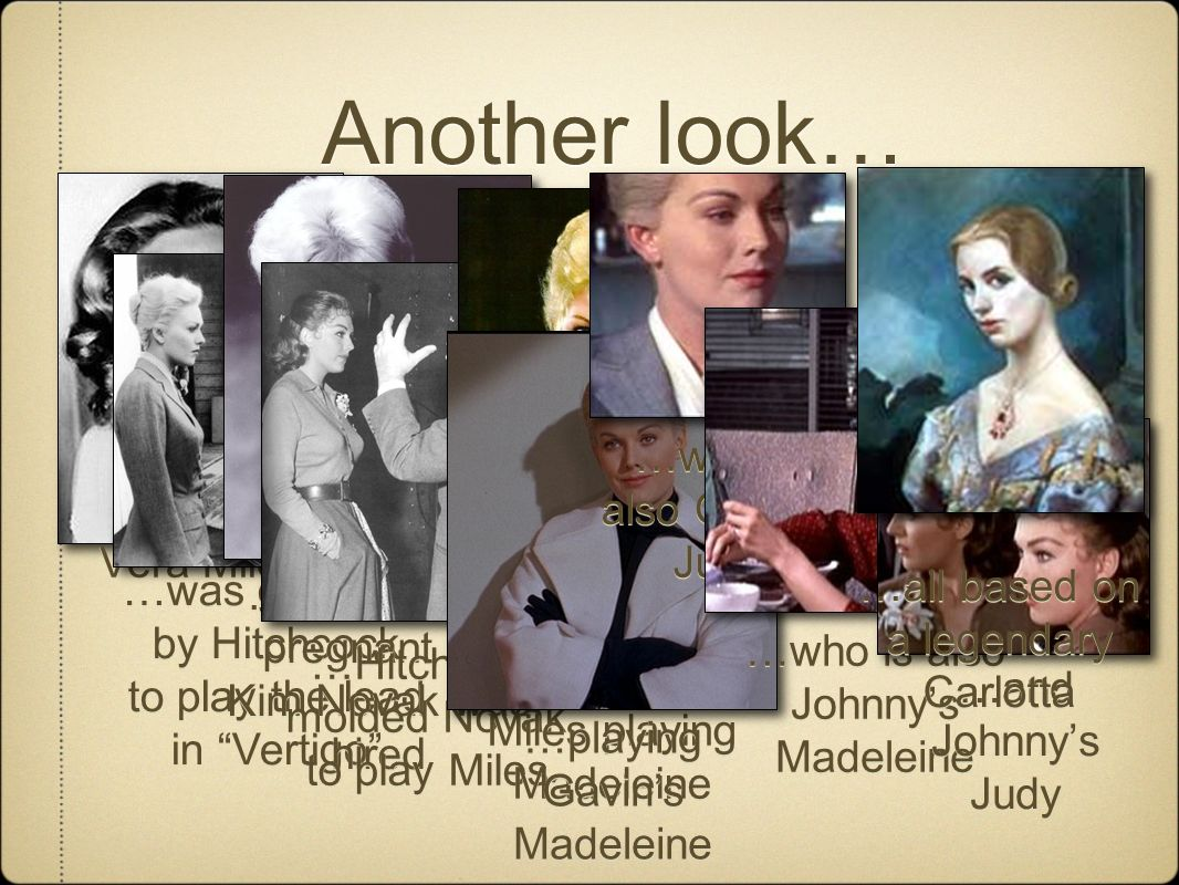 Another look… Vera Miles …was groomed by Hitchcock to play the lead in Vertigo …was groomed by Hitchcock to play the lead in Vertigo …but she got pregnant so Kim Novak was hired …Hitchcock molded Novak to play Miles …so we have Novak playing Miles playing Madeleine …playing Gavins Madeleine …who is also Gavins Judy …who is also Johnnys Madeleine …and Johnnys Judy …all based on a legendary Carlotta