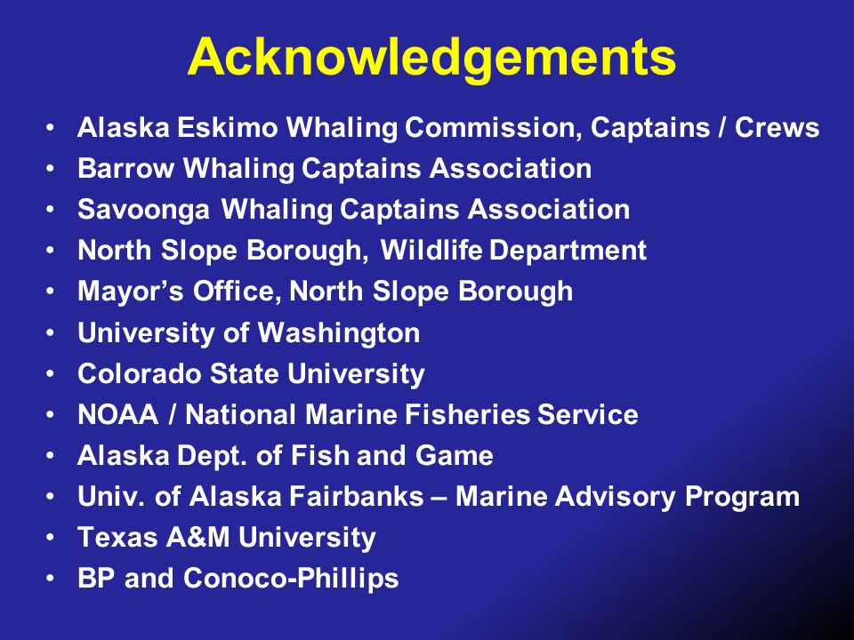 Acknowledgements Alaska Eskimo Whaling Commission, Captains / Crews Barrow Whaling Captains Association Savoonga Whaling Captains Association North Sl