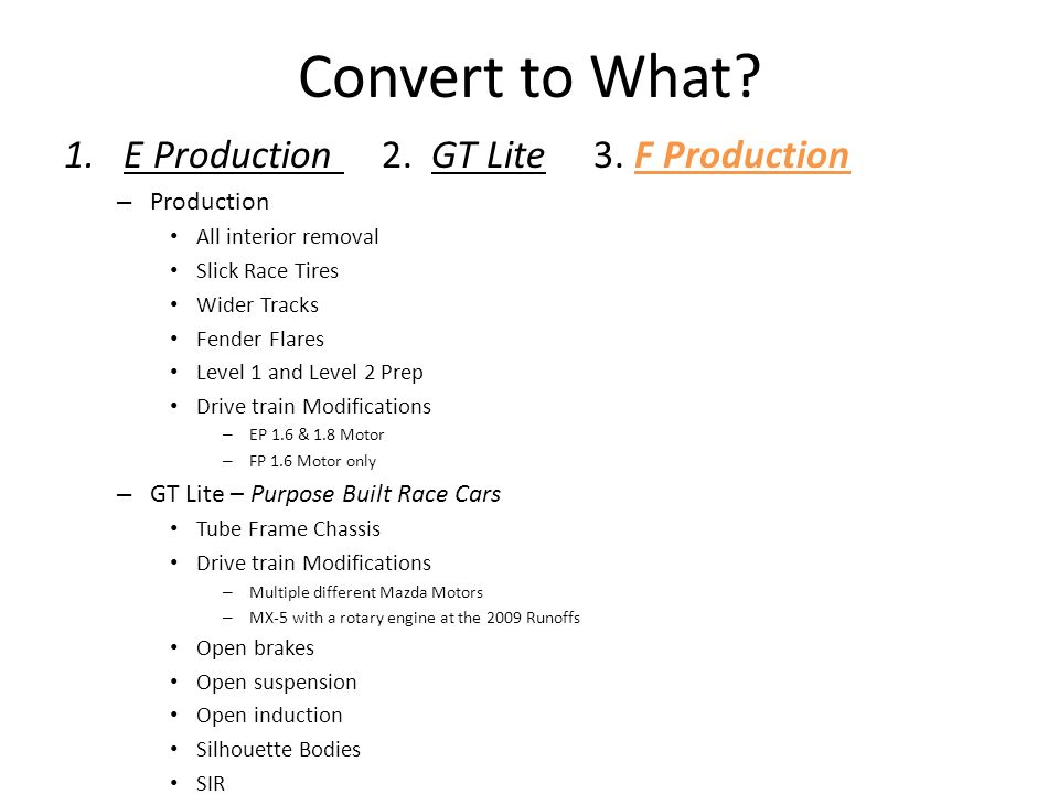 Convert to What? 1.E Production 2. GT Lite 3. F Production – Production All interior removal Slick Race Tires Wider Tracks Fender Flares Level 1 and L