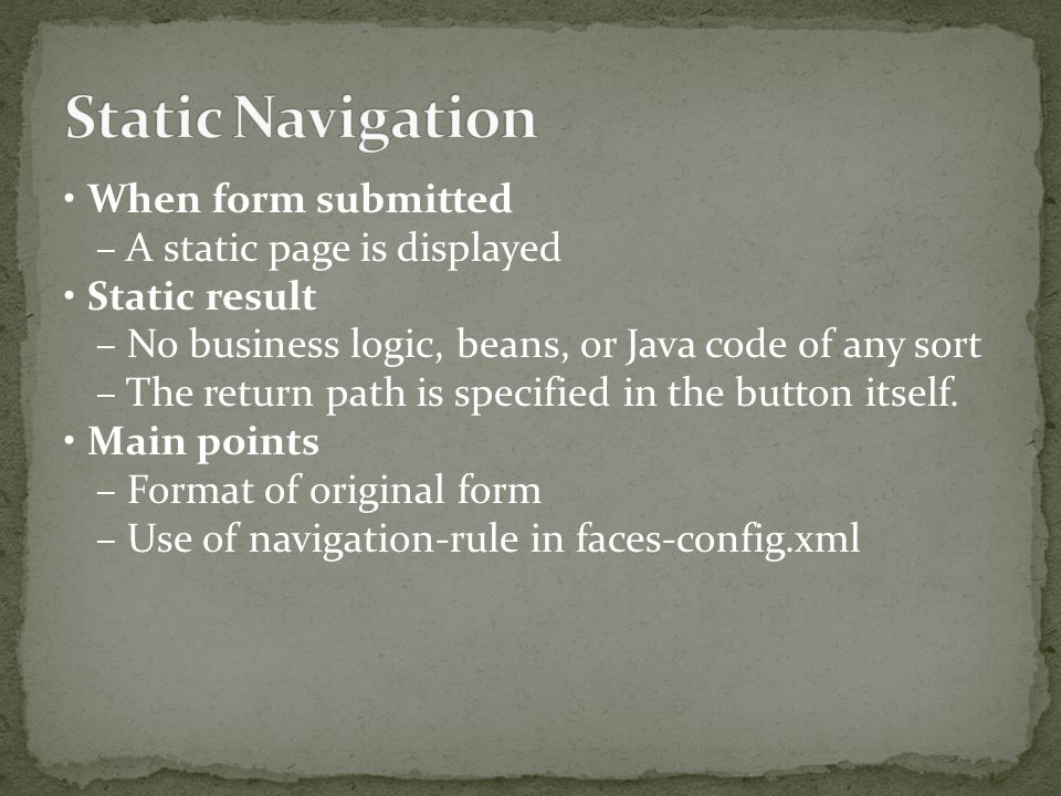 When form submitted – A static page is displayed Static result – No business logic, beans, or Java code of any sort – The return path is specified in the button itself.