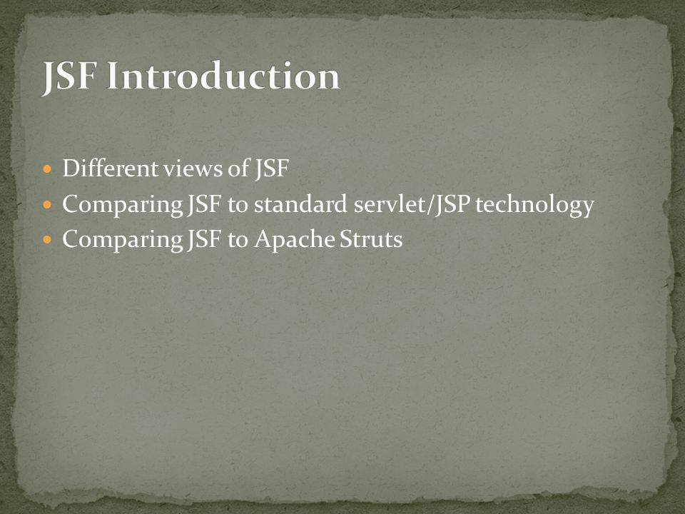 Different views of JSF Comparing JSF to standard servlet/JSP technology Comparing JSF to Apache Struts