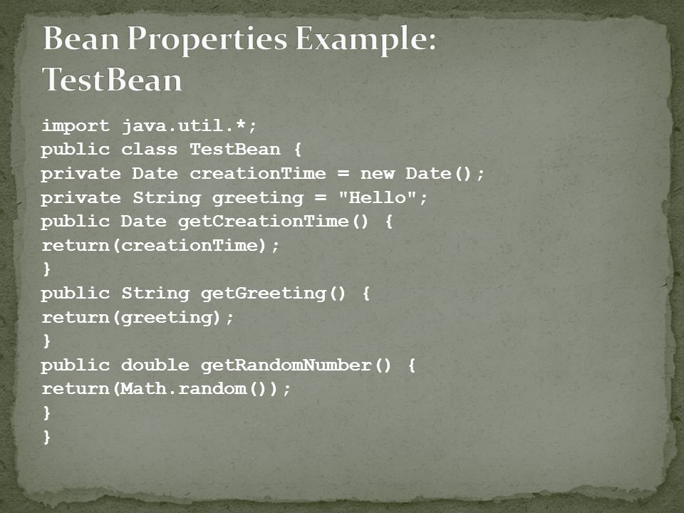 import java.util.*; public class TestBean { private Date creationTime = new Date(); private String greeting =