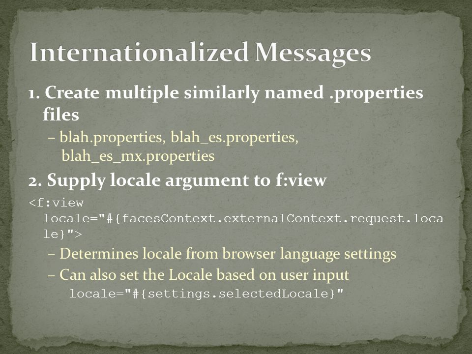 1. Create multiple similarly named.properties files – blah.properties, blah_es.properties, blah_es_mx.properties 2. Supply locale argument to f:view –