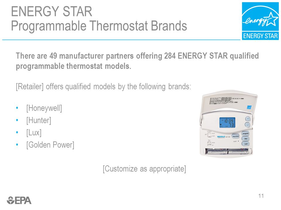 11 There are 49 manufacturer partners offering 284 ENERGY STAR qualified programmable thermostat models. [Retailer] offers qualified models by the fol