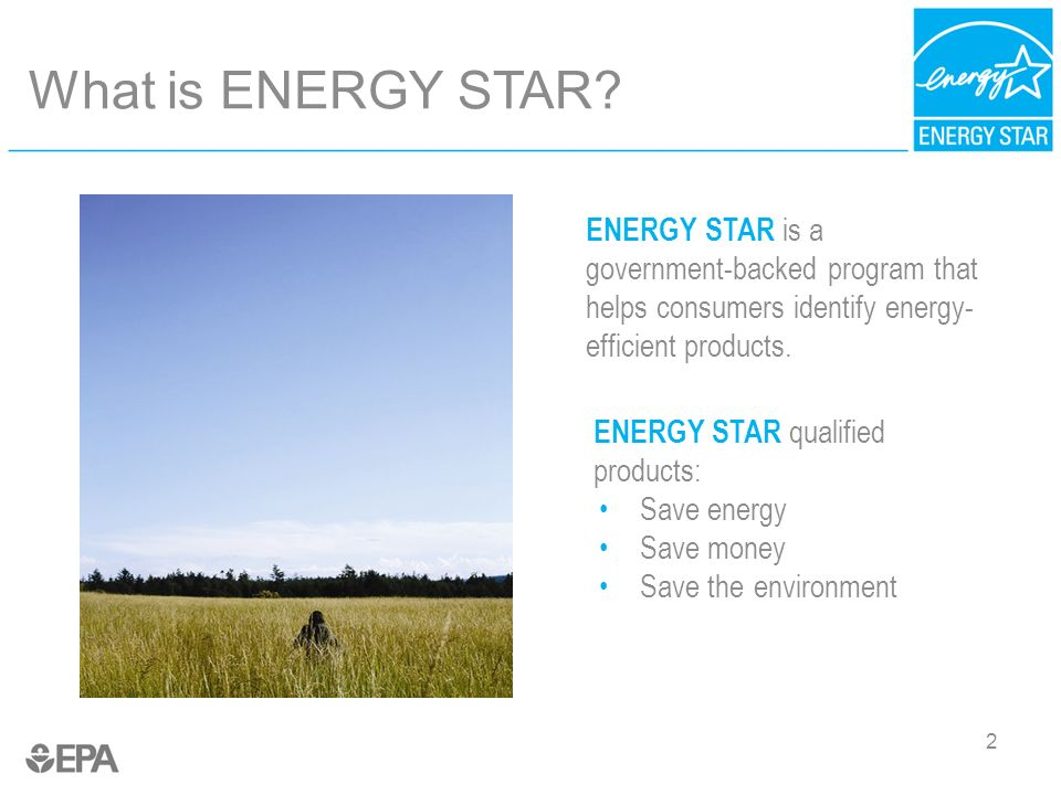 2 What is ENERGY STAR? ENERGY STAR is a government-backed program that helps consumers identify energy- efficient products. ENERGY STAR qualified prod