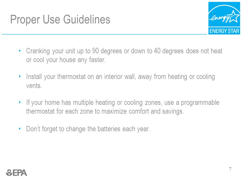 Proper Use Guidelines 7 Cranking your unit up to 90 degrees or down to 40 degrees does not heat or cool your house any faster. Install your thermostat