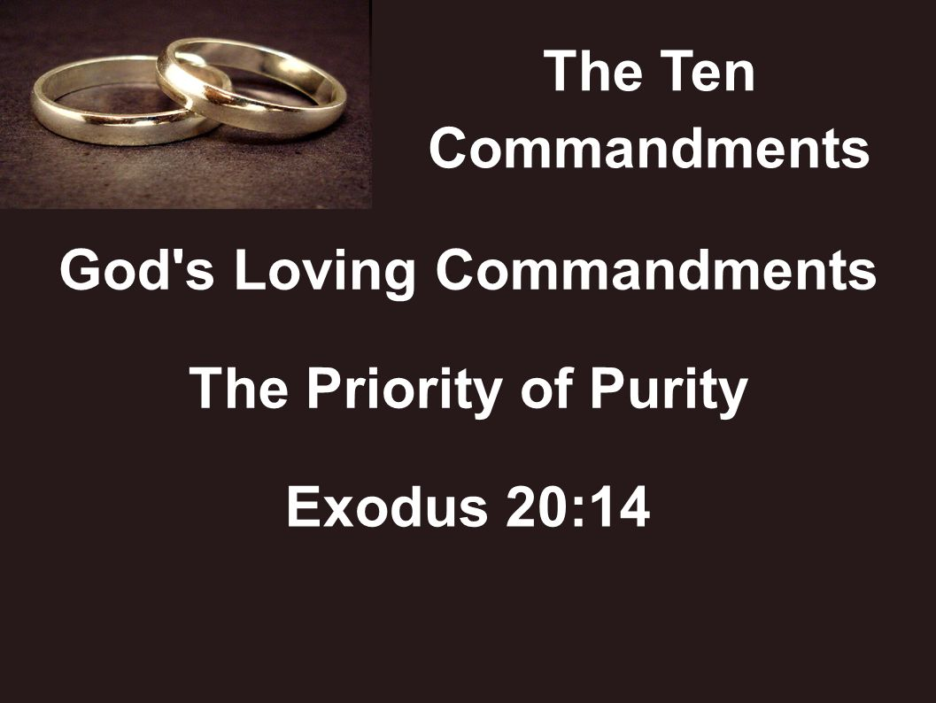 The Ten Commandments God's Loving Commandments The Priority of Purity Exodus 20:14