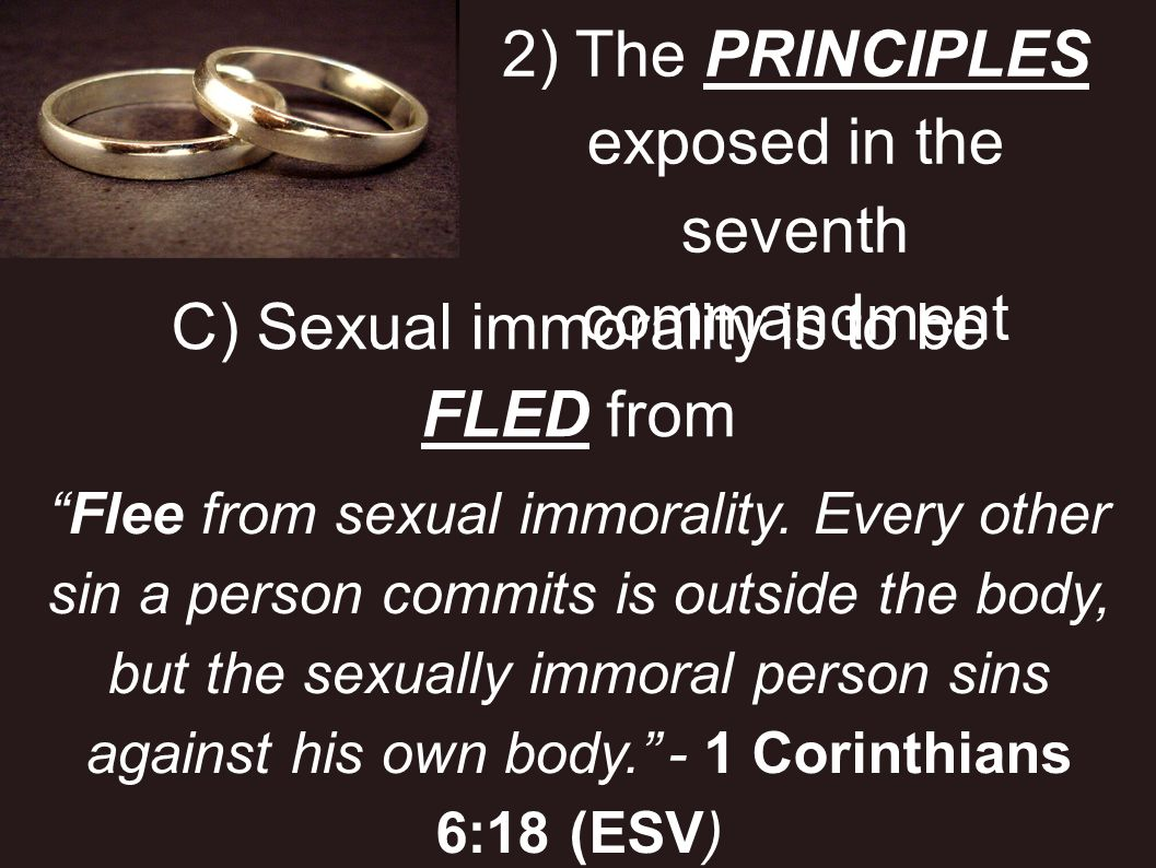 2) The PRINCIPLES exposed in the seventh commandment C) Sexual immorality is to be FLED from Flee from sexual immorality. Every other sin a person com