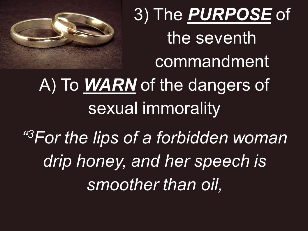 3) The PURPOSE of the seventh commandment A) To WARN of the dangers of sexual immorality 3 For the lips of a forbidden woman drip honey, and her speec