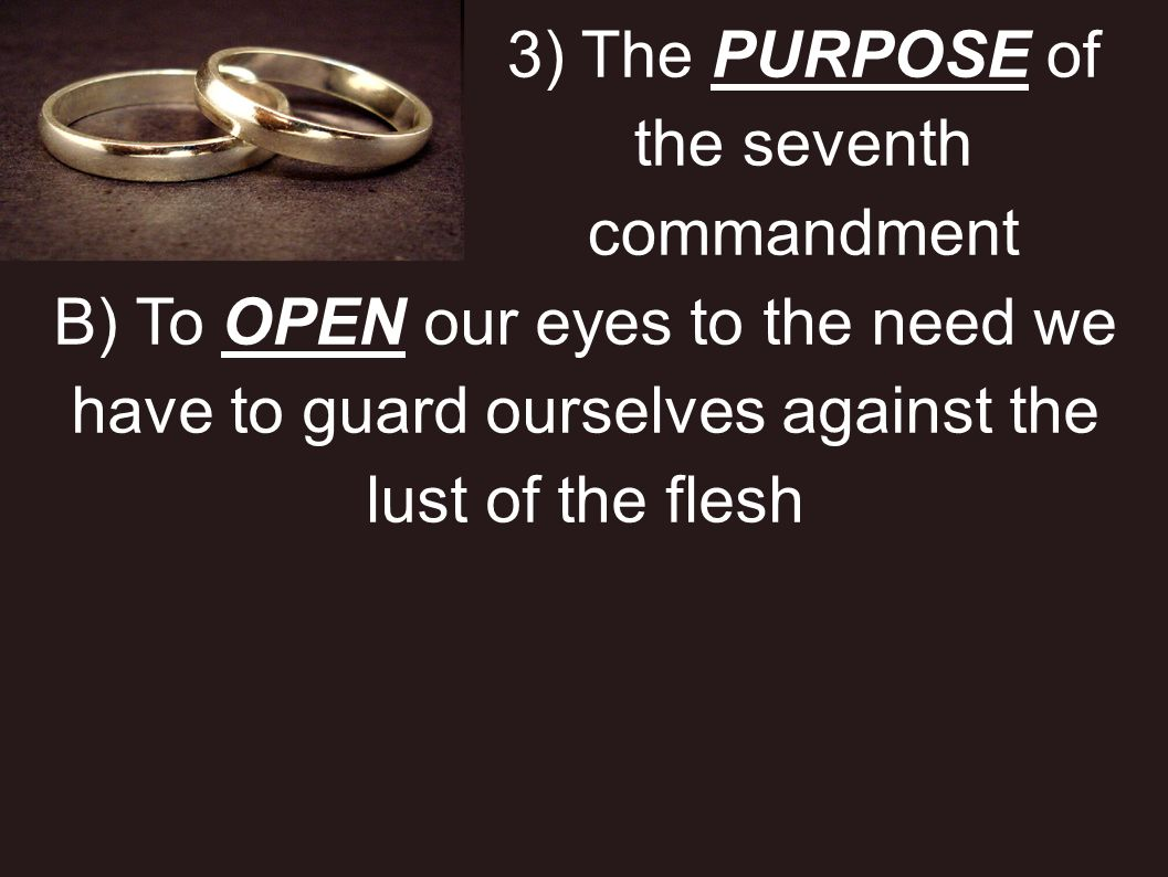 3) The PURPOSE of the seventh commandment B) To OPEN our eyes to the need we have to guard ourselves against the lust of the flesh