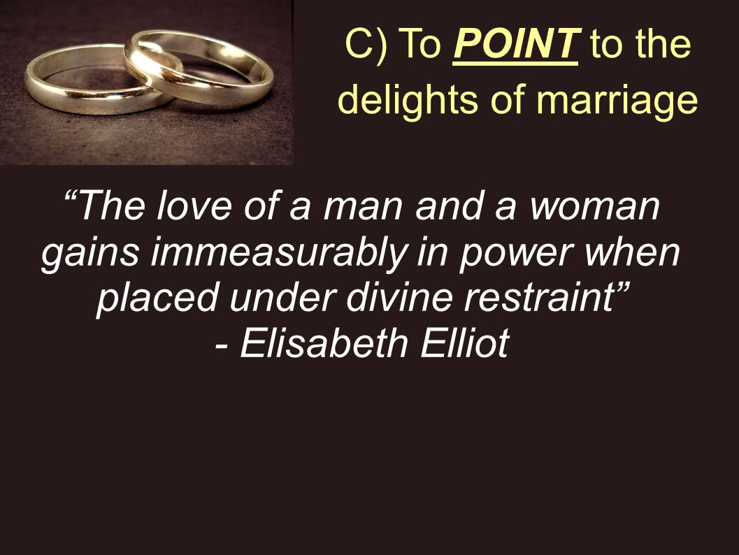 C) To POINT to the delights of marriage The love of a man and a woman gains immeasurably in power when placed under divine restraint - Elisabeth Ellio