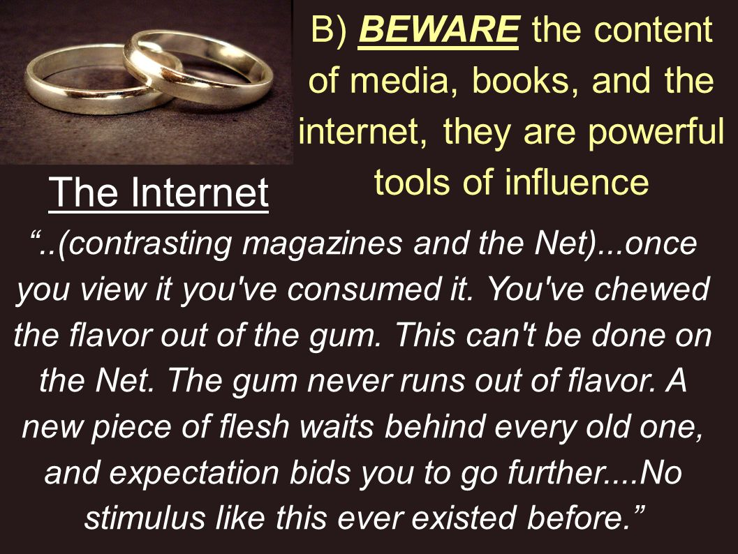 The Internet B) BEWARE the content of media, books, and the internet, they are powerful tools of influence..(contrasting magazines and the Net)...once