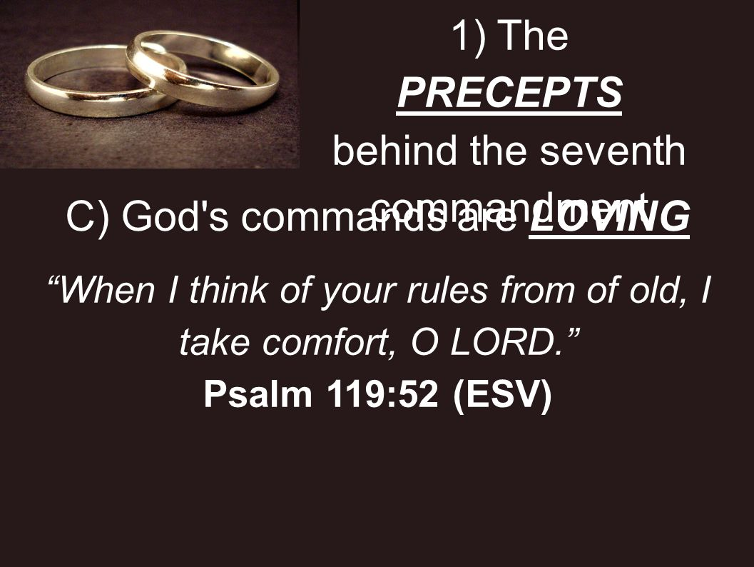 1) The PRECEPTS behind the seventh commandment C) God's commands are LOVING When I think of your rules from of old, I take comfort, O LORD. Psalm 119: