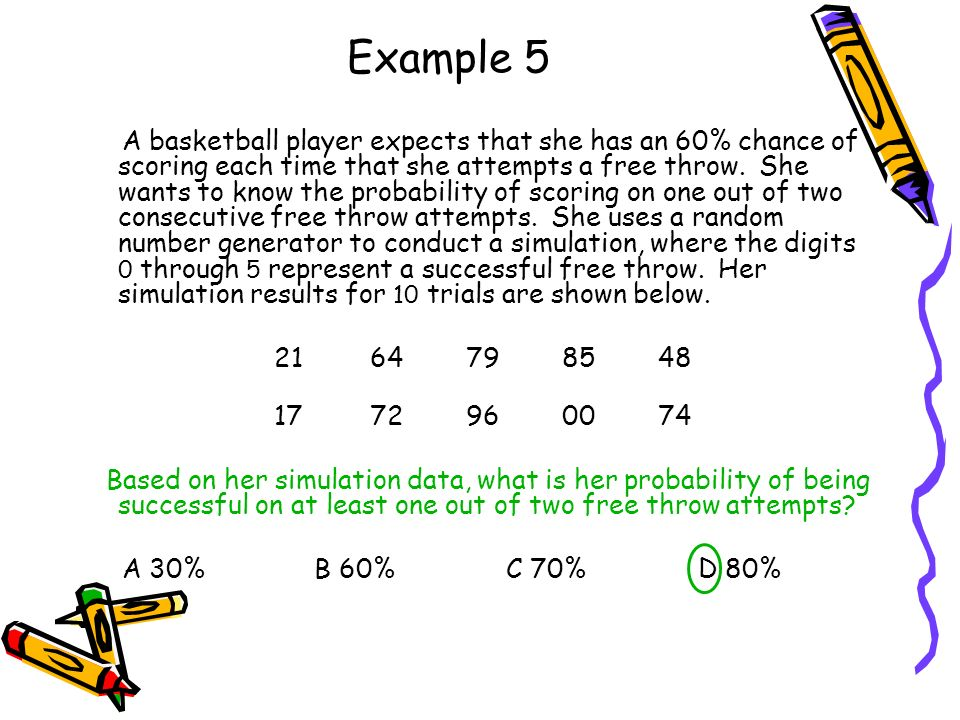 Example 5 A basketball player expects that she has an 60% chance of scoring each time that she attempts a free throw.