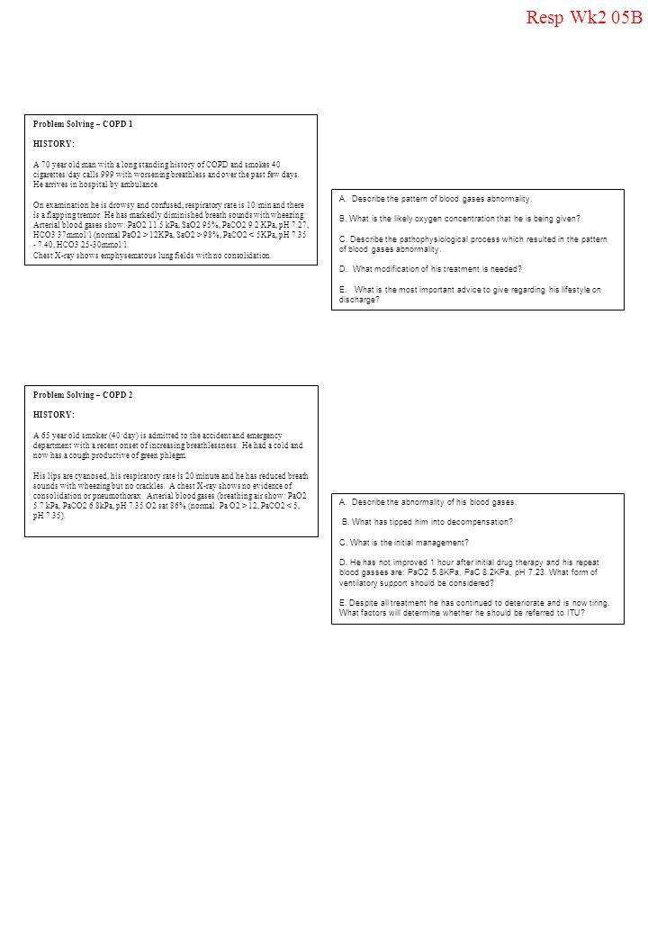 Resp Wk2 05B Problem Solving – COPD 1 HISTORY: A 70 year old man with a long standing history of COPD and smokes 40 cigarettes/day calls 999 with wors