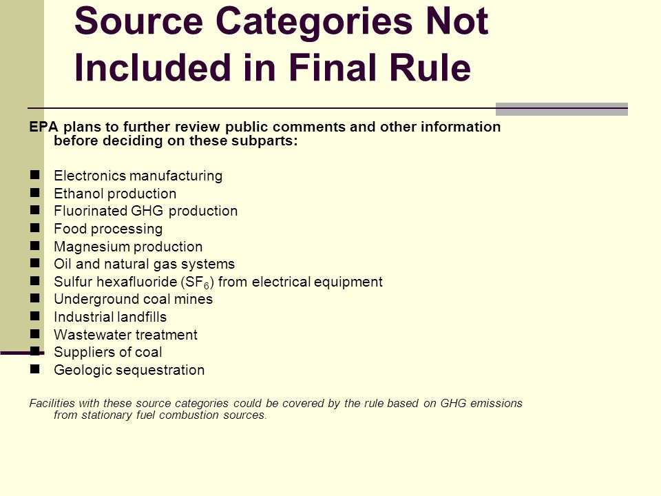 Source Categories Not Included in Final Rule EPA plans to further review public comments and other information before deciding on these subparts: Electronics manufacturing Ethanol production Fluorinated GHG production Food processing Magnesium production Oil and natural gas systems Sulfur hexafluoride (SF 6 ) from electrical equipment Underground coal mines Industrial landfills Wastewater treatment Suppliers of coal Geologic sequestration Facilities with these source categories could be covered by the rule based on GHG emissions from stationary fuel combustion sources.