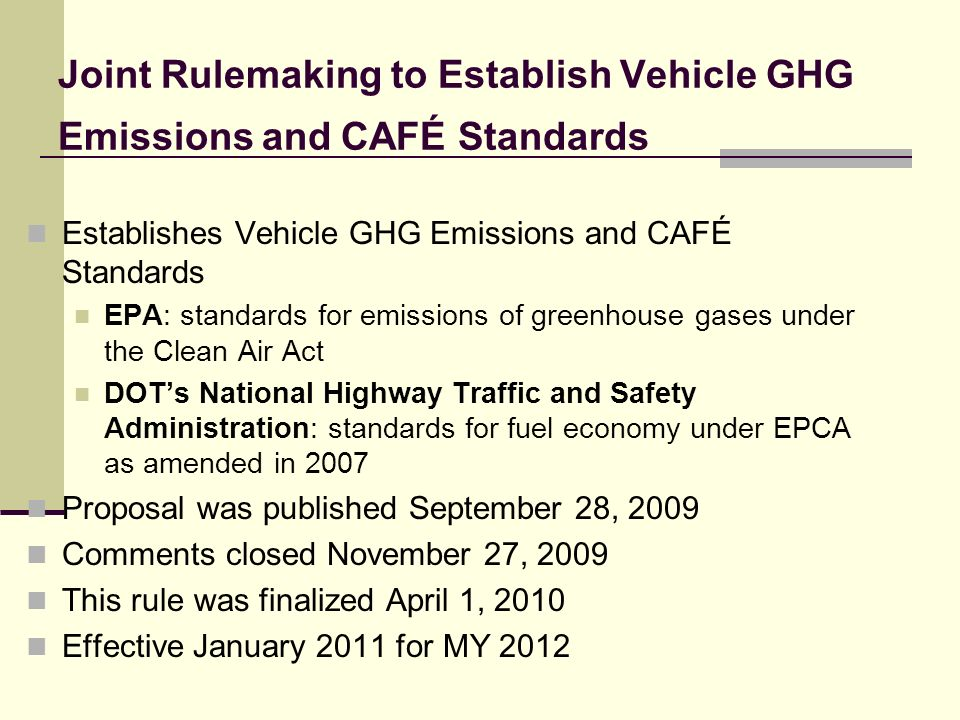 Joint Rulemaking to Establish Vehicle GHG Emissions and CAFÉ Standards Establishes Vehicle GHG Emissions and CAFÉ Standards EPA: standards for emissions of greenhouse gases under the Clean Air Act DOTs National Highway Traffic and Safety Administration: standards for fuel economy under EPCA as amended in 2007 Proposal was published September 28, 2009 Comments closed November 27, 2009 This rule was finalized April 1, 2010 Effective January 2011 for MY 2012