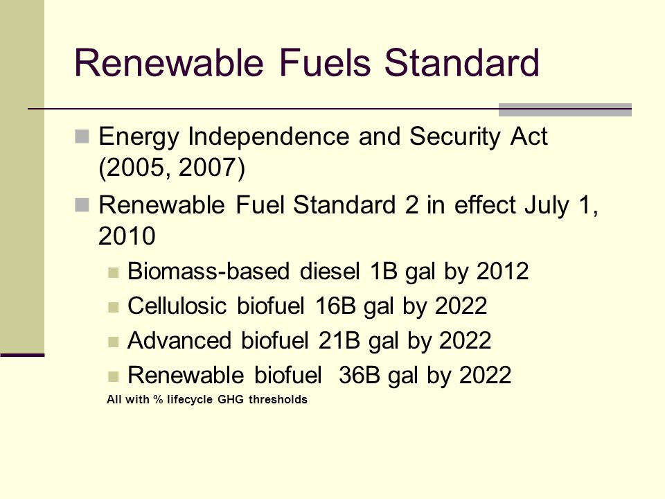 Renewable Fuels Standard Energy Independence and Security Act (2005, 2007) Renewable Fuel Standard 2 in effect July 1, 2010 Biomass-based diesel 1B gal by 2012 Cellulosic biofuel 16B gal by 2022 Advanced biofuel 21B gal by 2022 Renewable biofuel 36B gal by 2022 All with % lifecycle GHG thresholds