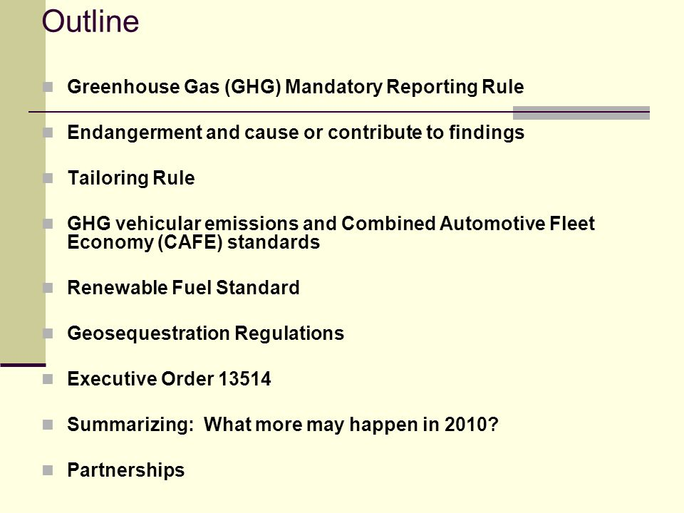 Outline Greenhouse Gas (GHG) Mandatory Reporting Rule Endangerment and cause or contribute to findings Tailoring Rule GHG vehicular emissions and Combined Automotive Fleet Economy (CAFE) standards Renewable Fuel Standard Geosequestration Regulations Executive Order 13514 Summarizing: What more may happen in 2010.