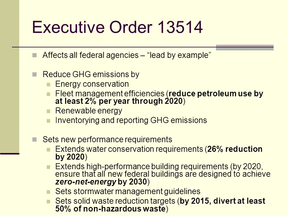 Executive Order 13514 Affects all federal agencies – lead by example Reduce GHG emissions by Energy conservation Fleet management efficiencies (reduce petroleum use by at least 2% per year through 2020) Renewable energy Inventorying and reporting GHG emissions Sets new performance requirements Extends water conservation requirements (26% reduction by 2020) Extends high-performance building requirements (by 2020, ensure that all new federal buildings are designed to achieve zero-net-energy by 2030) Sets stormwater management guidelines Sets solid waste reduction targets (by 2015, divert at least 50% of non-hazardous waste)