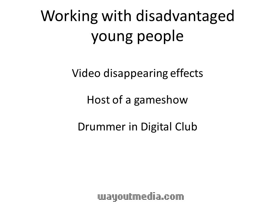 Working with disadvantaged young people Video disappearing effects Host of a gameshow Drummer in Digital Club