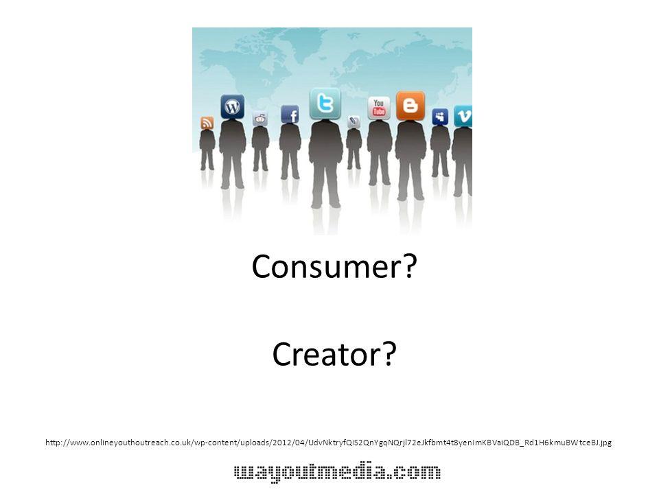 Consumer? Creator? http://www.onlineyouthoutreach.co.uk/wp-content/uploads/2012/04/UdvNktryfQIS2QnYgqNQrjl72eJkfbmt4t8yenImKBVaiQDB_Rd1H6kmuBWtceBJ.jp