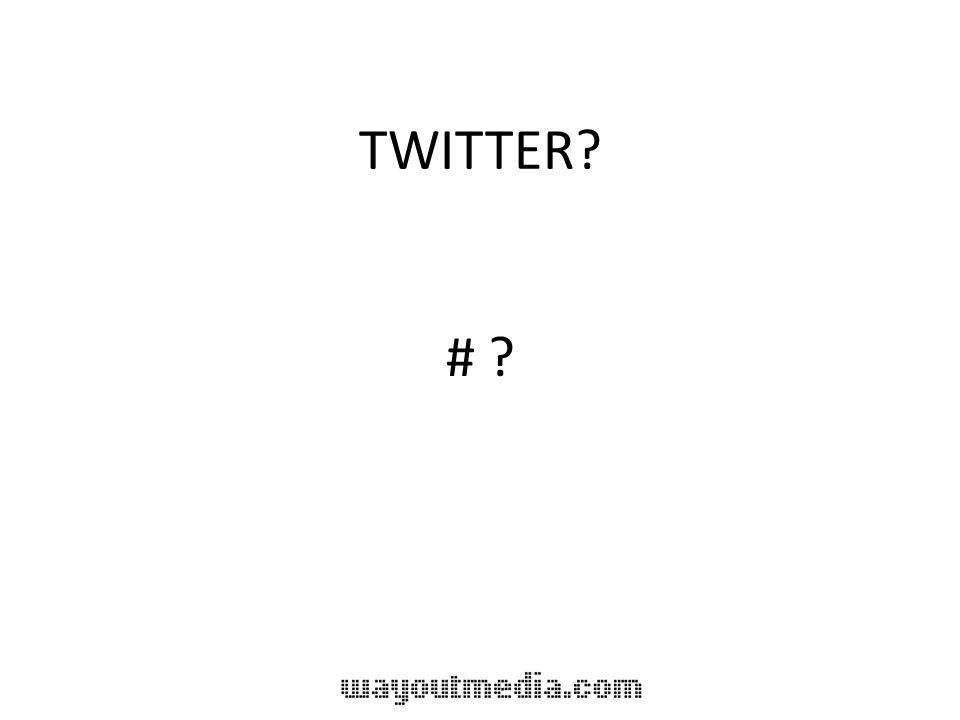 TWITTER? # ?