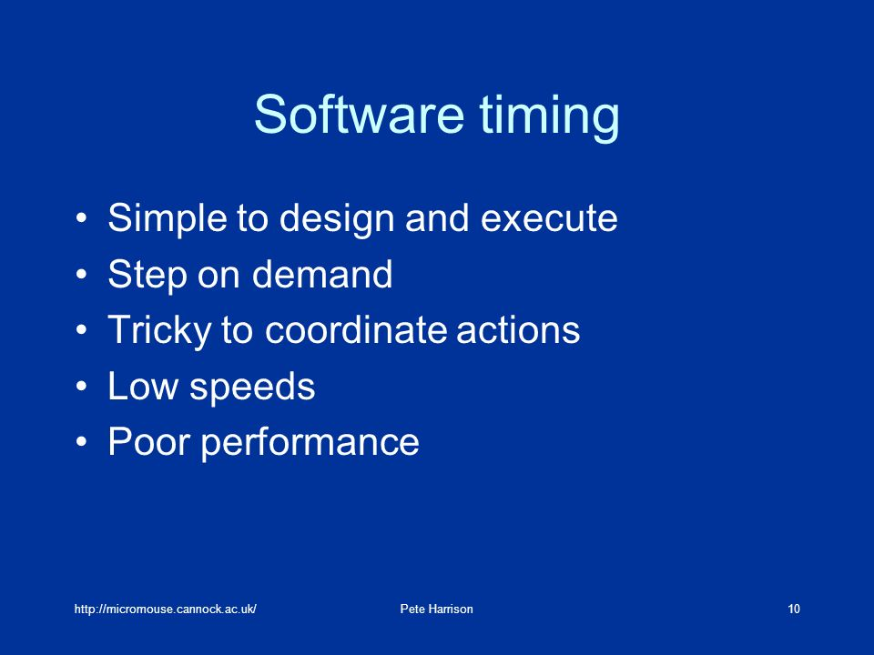 http://micromouse.cannock.ac.uk/Pete Harrison10 Software timing Simple to design and execute Step on demand Tricky to coordinate actions Low speeds Po