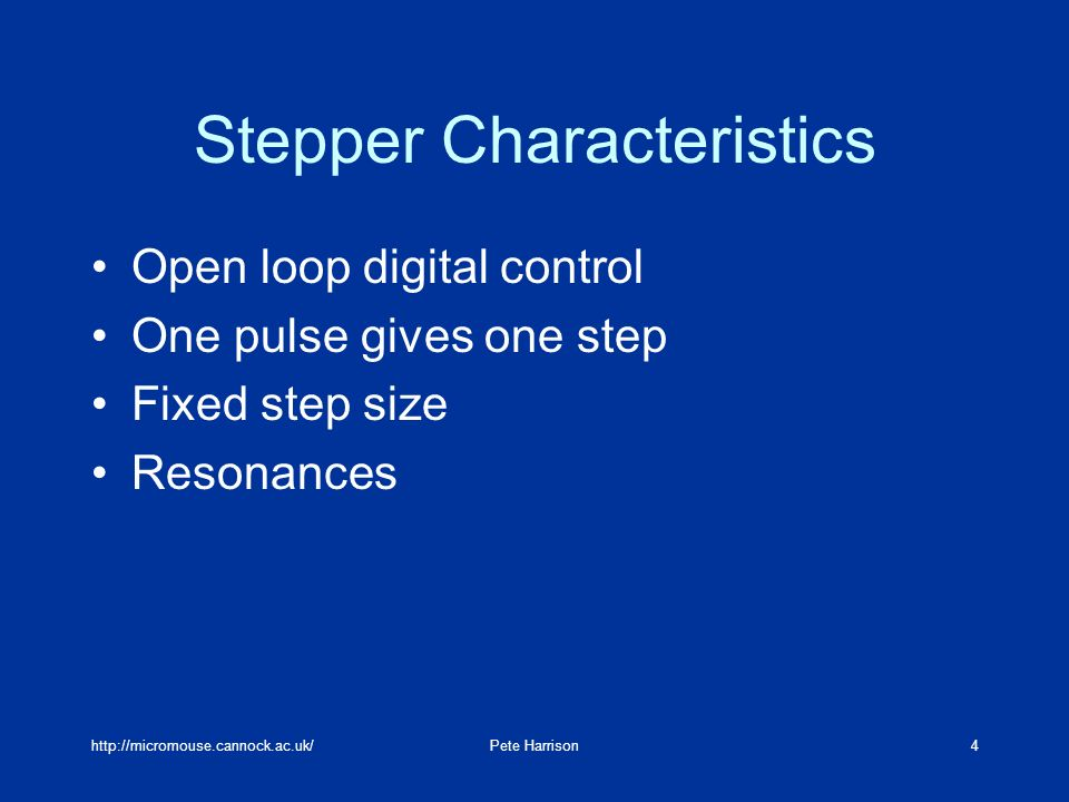http://micromouse.cannock.ac.uk/Pete Harrison4 Stepper Characteristics Open loop digital control One pulse gives one step Fixed step size Resonances