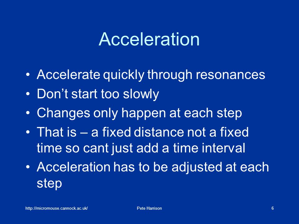 http://micromouse.cannock.ac.uk/Pete Harrison6 Acceleration Accelerate quickly through resonances Dont start too slowly Changes only happen at each st