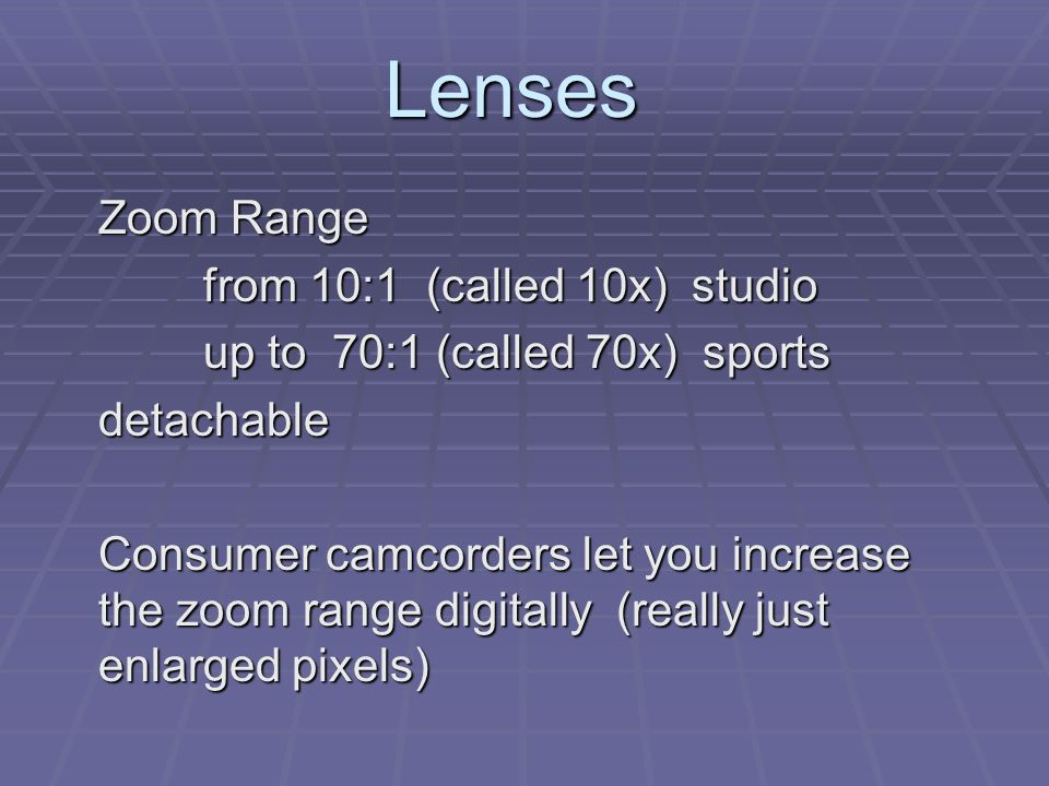 Lenses Zoom Range from 10:1 (called 10x) studio up to 70:1 (called 70x) sports detachable Consumer camcorders let you increase the zoom range digitally (really just enlarged pixels)