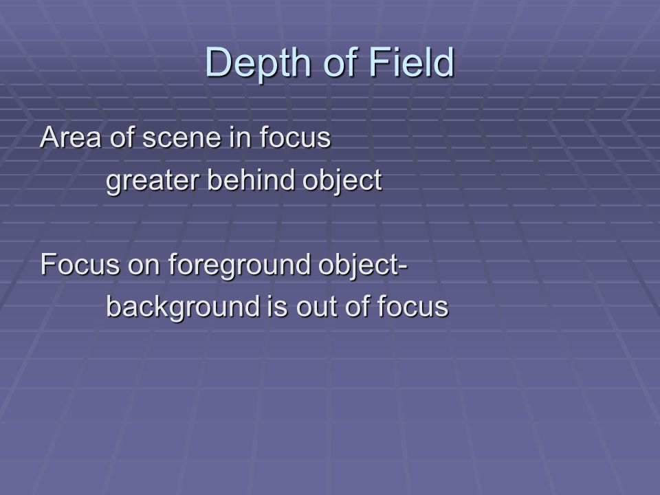 Depth of Field Area of scene in focus greater behind object Focus on foreground object- background is out of focus