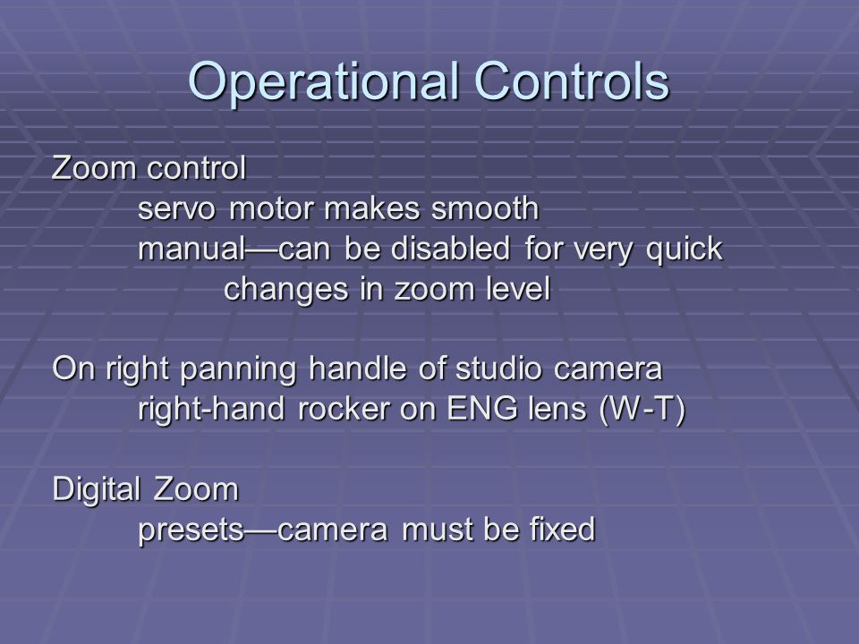 Operational Controls Zoom control servo motor makes smooth manualcan be disabled for very quick changes in zoom level On right panning handle of studio camera right-hand rocker on ENG lens (W-T) Digital Zoom presetscamera must be fixed