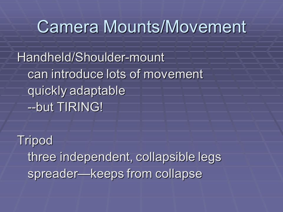 Camera Mounts/Movement Handheld/Shoulder-mount can introduce lots of movement quickly adaptable --but TIRING! Tripod three independent, collapsible le