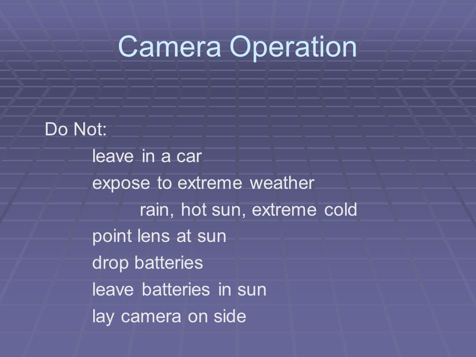 Camera Operation Do Not: leave in a car expose to extreme weather rain, hot sun, extreme cold point lens at sun drop batteries leave batteries in sun