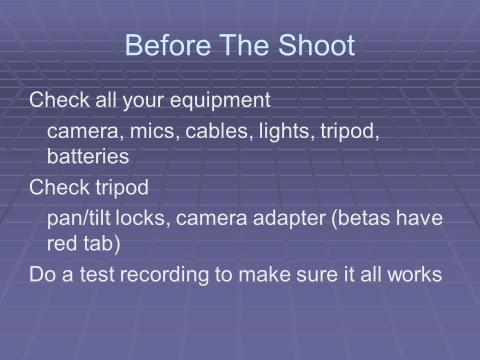 Before The Shoot Check all your equipment camera, mics, cables, lights, tripod, batteries Check tripod pan/tilt locks, camera adapter (betas have red tab) Do a test recording to make sure it all works