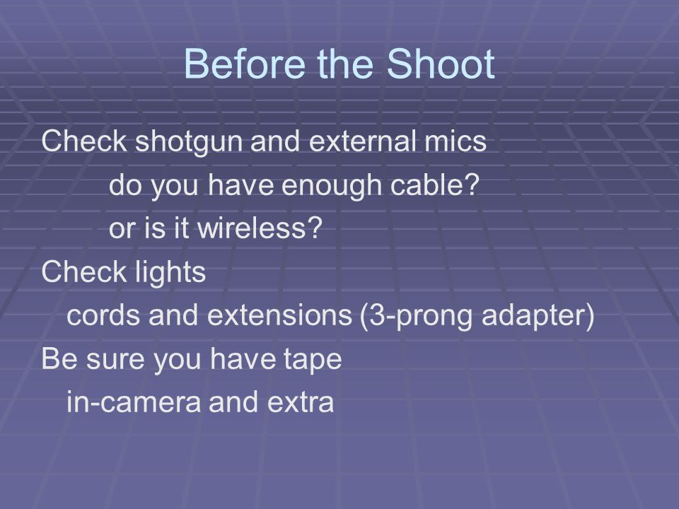 Before the Shoot Check shotgun and external mics do you have enough cable.