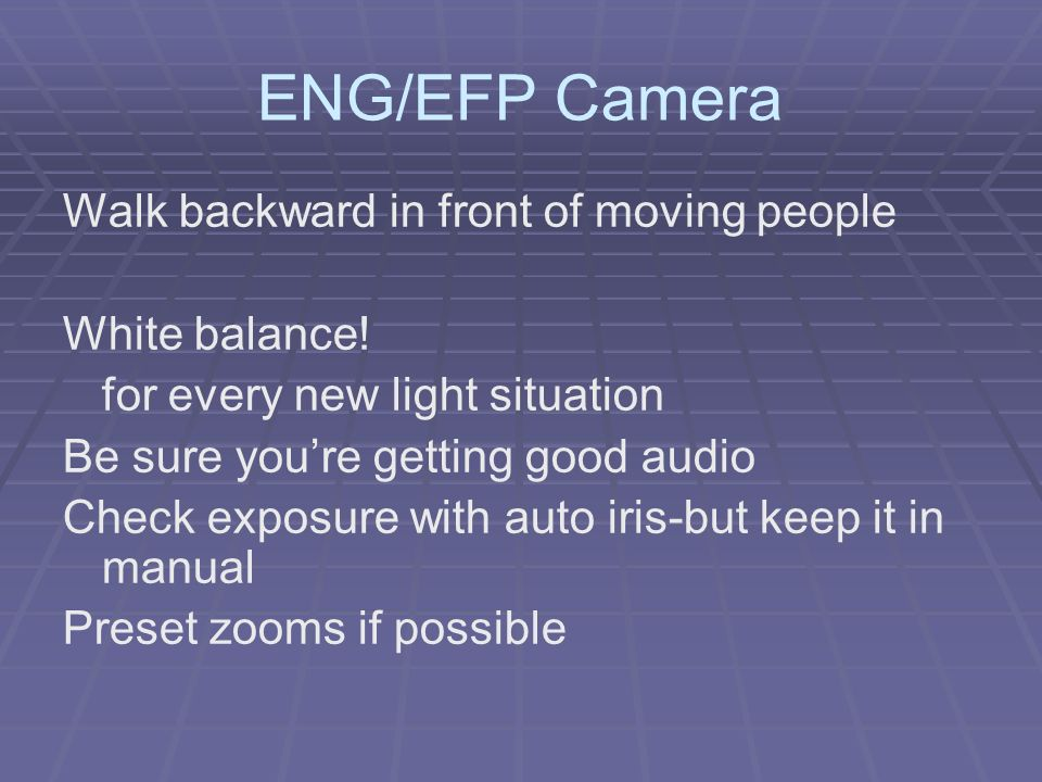 ENG/EFP Camera Walk backward in front of moving people White balance! for every new light situation Be sure youre getting good audio Check exposure wi