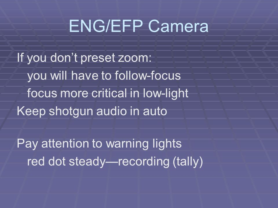 ENG/EFP Camera If you dont preset zoom: you will have to follow-focus focus more critical in low-light Keep shotgun audio in auto Pay attention to war