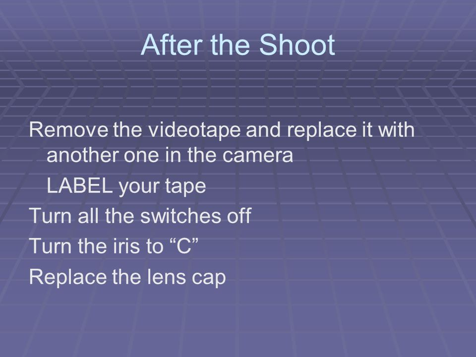 After the Shoot Remove the videotape and replace it with another one in the camera LABEL your tape Turn all the switches off Turn the iris to C Replace the lens cap