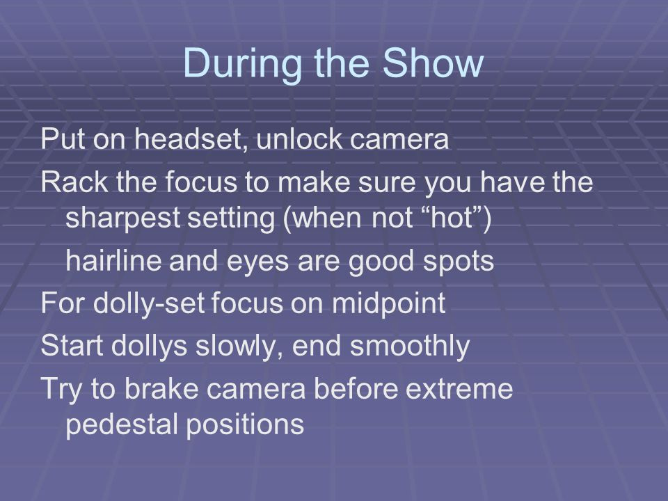 During the Show Put on headset, unlock camera Rack the focus to make sure you have the sharpest setting (when not hot) hairline and eyes are good spots For dolly-set focus on midpoint Start dollys slowly, end smoothly Try to brake camera before extreme pedestal positions