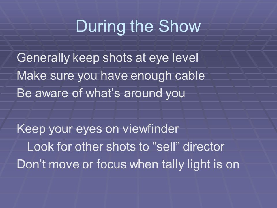During the Show Generally keep shots at eye level Make sure you have enough cable Be aware of whats around you Keep your eyes on viewfinder Look for o