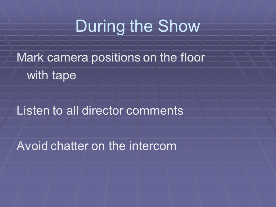 During the Show Mark camera positions on the floor with tape Listen to all director comments Avoid chatter on the intercom
